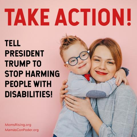 "[IMAGE DESCRIPTION: A photo with a young child whose arms are around an adult. Both have reddish hair, light skin and are smiling at the camera. Caption says ""Tell Pres. Trump to stop harming people with disabilities!""]"