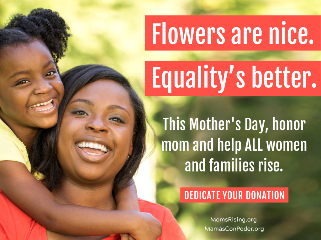 "[IMAGE DESCRIPTION: Mom and young child look directly at the camera, smiling. Child has arms around mom's neck in a hug. Text reads: ""Flowers are nice. Equality is better. Dedicate your donation"" to MomsRising.]"