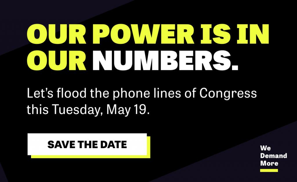 "[IMAGE DESCRIPTION: A graphic image in black, white, and yellow, that says ""Our power is in our numbers. Let's flood the phone lines of Congress this Tuesday, May 19.""]"